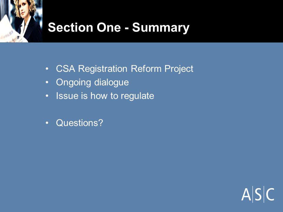 Section One - Summary CSA Registration Reform Project Ongoing dialogue Issue is how to regulate Questions?
