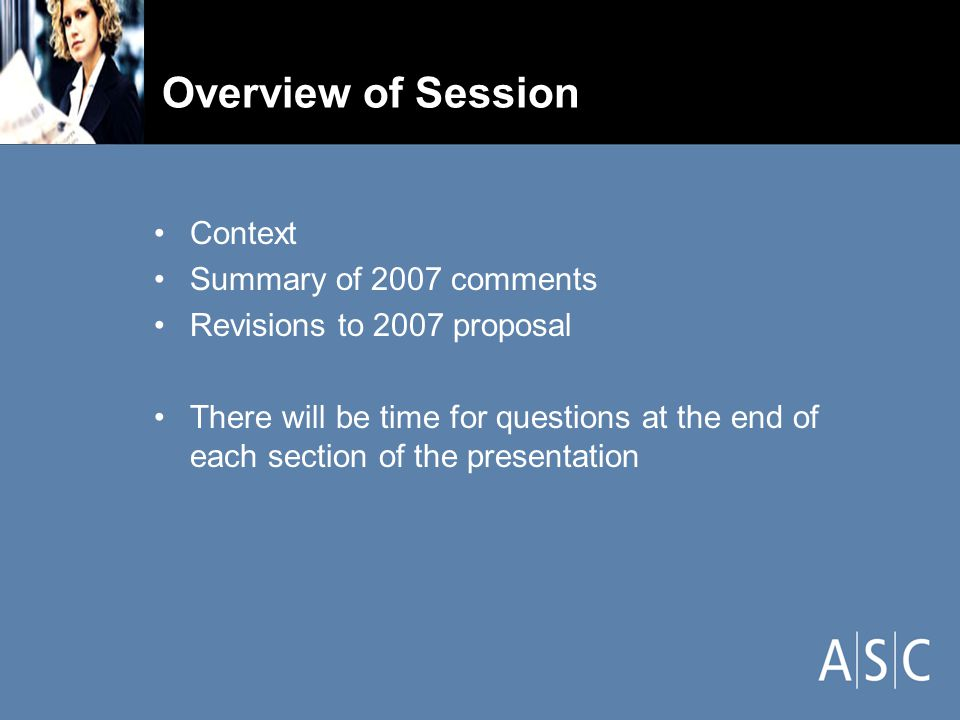 Overview of Session Context Summary of 2007 comments Revisions to 2007 proposal There will be time for questions at the end of each section of the presentation