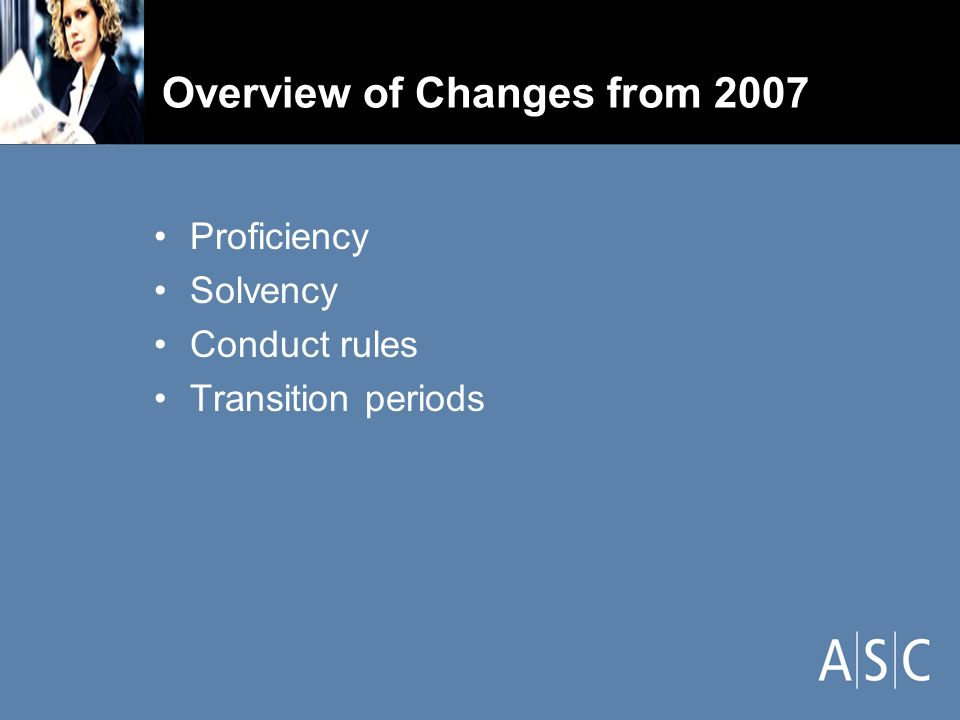 Overview of Changes from 2007 Proficiency Solvency Conduct rules Transition periods