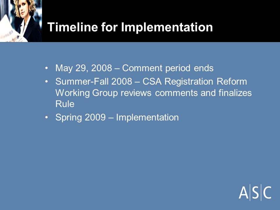 Timeline for Implementation May 29, 2008 – Comment period ends Summer-Fall 2008 – CSA Registration Reform Working Group reviews comments and finalizes Rule Spring 2009 – Implementation