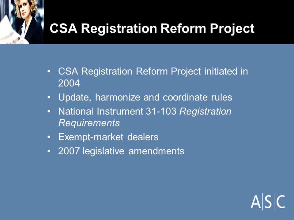 CSA Registration Reform Project CSA Registration Reform Project initiated in 2004 Update, harmonize and coordinate rules National Instrument 31-103 Registration Requirements Exempt-market dealers 2007 legislative amendments