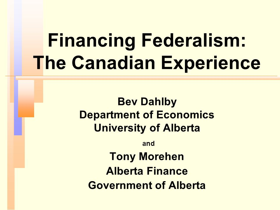 Financing Federalism: The Canadian Experience Bev Dahlby Department of Economics University of Alberta and Tony Morehen Alberta Finance Government of