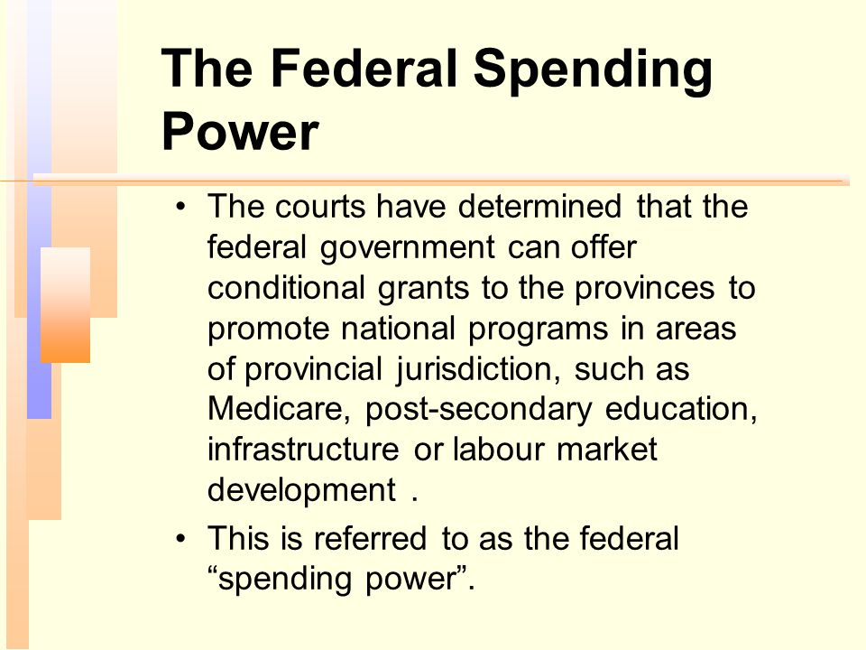 The Federal Spending Power The courts have determined that the federal government can offer conditional grants to the provinces to promote national pr