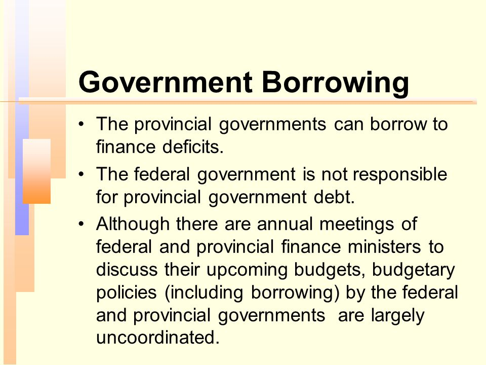 Government Borrowing The provincial governments can borrow to finance deficits. The federal government is not responsible for provincial government de
