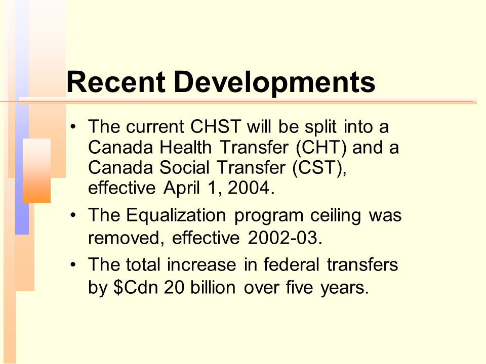 Recent Developments The current CHST will be split into a Canada Health Transfer (CHT) and a Canada Social Transfer (CST), effective April 1, 2004. Th