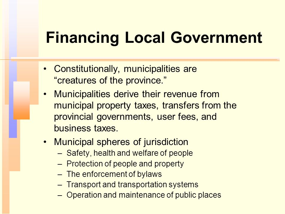 """Financing Local Government Constitutionally, municipalities are """"creatures of the province."""" Municipalities derive their revenue from municipal proper"""