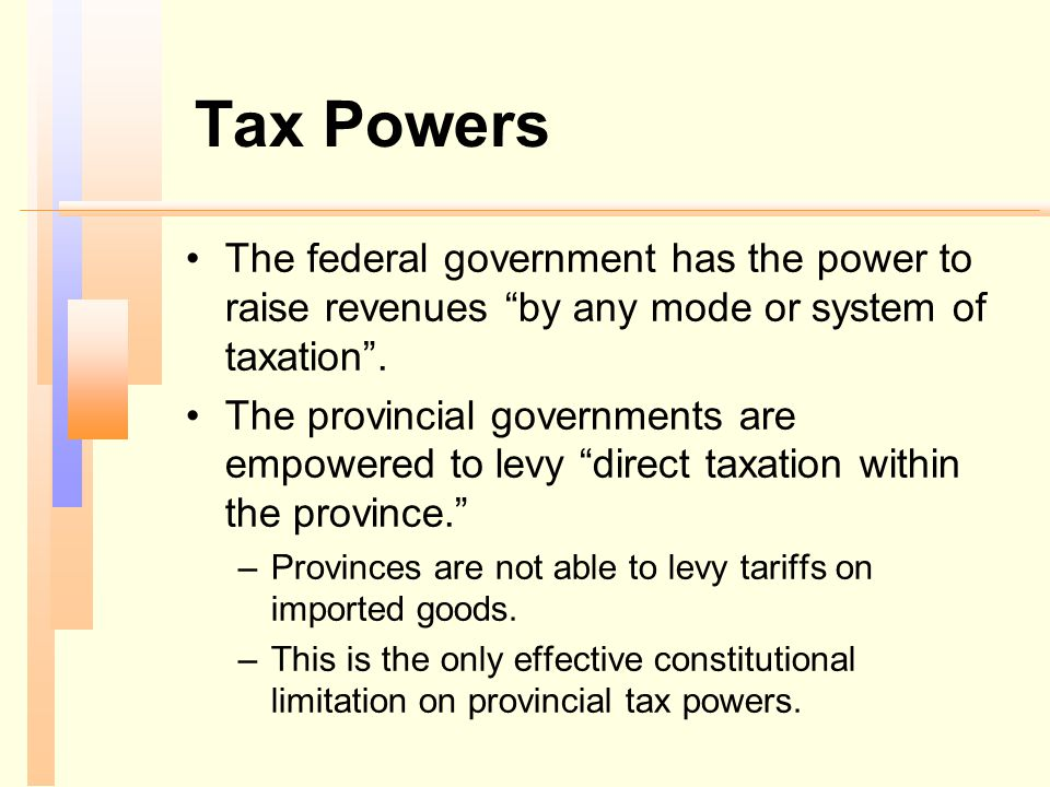 """Tax Powers The federal government has the power to raise revenues """"by any mode or system of taxation"""". The provincial governments are empowered to lev"""