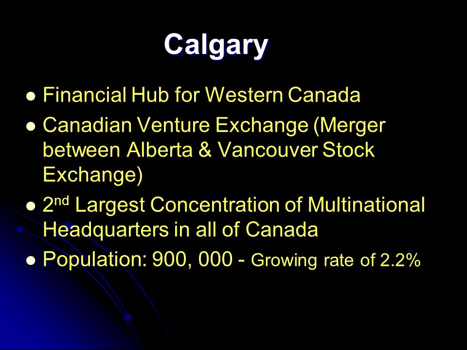 Calgary Financial Hub for Western Canada Canadian Venture Exchange (Merger between Alberta & Vancouver Stock Exchange) 2 nd Largest Concentration of Multinational Headquarters in all of Canada Population: 900, 000 - Growing rate of 2.2%