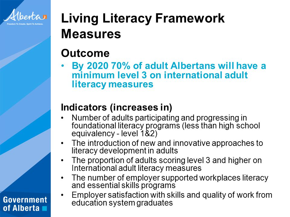 Living Literacy Framework Measures Outcome By 2020 70% of adult Albertans will have a minimum level 3 on international adult literacy measures Indicators (increases in) Number of adults participating and progressing in foundational literacy programs (less than high school equivalency - level 1&2) The introduction of new and innovative approaches to literacy development in adults The proportion of adults scoring level 3 and higher on International adult literacy measures The number of employer supported workplaces literacy and essential skills programs Employer satisfaction with skills and quality of work from education system graduates
