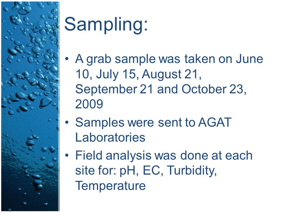 Sampling: A grab sample was taken on June 10, July 15, August 21, September 21 and October 23, 2009 Samples were sent to AGAT Laboratories Field analysis was done at each site for: pH, EC, Turbidity, Temperature