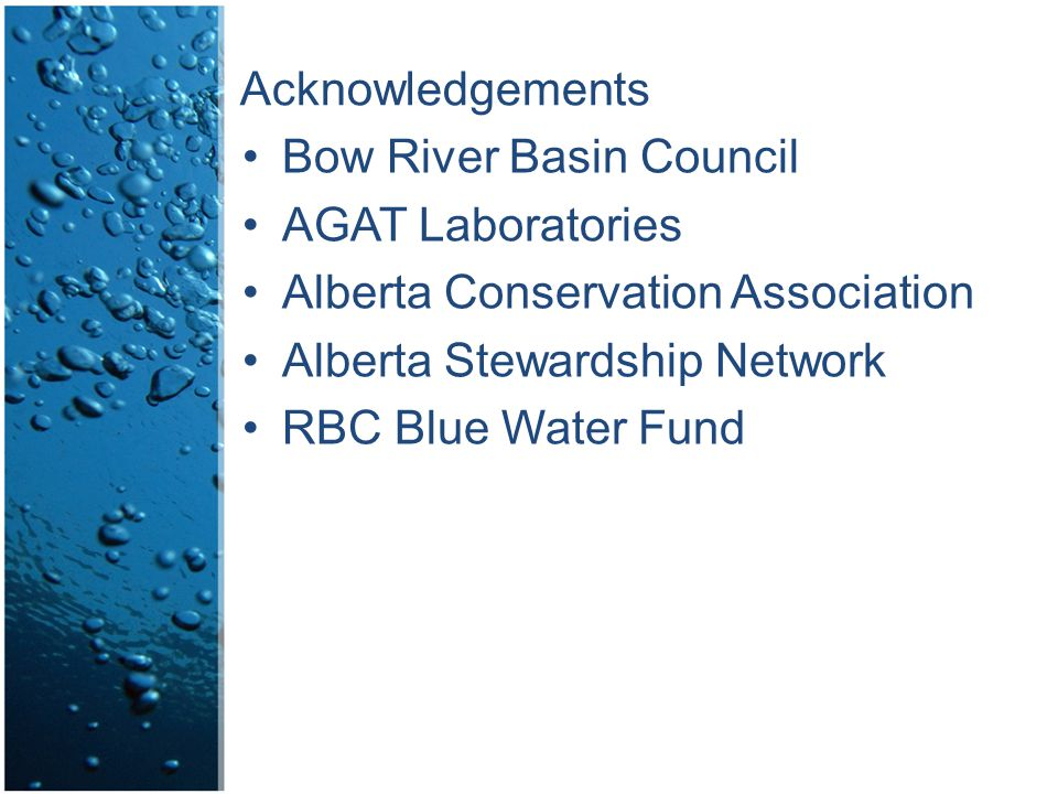 Acknowledgements Bow River Basin Council AGAT Laboratories Alberta Conservation Association Alberta Stewardship Network RBC Blue Water Fund