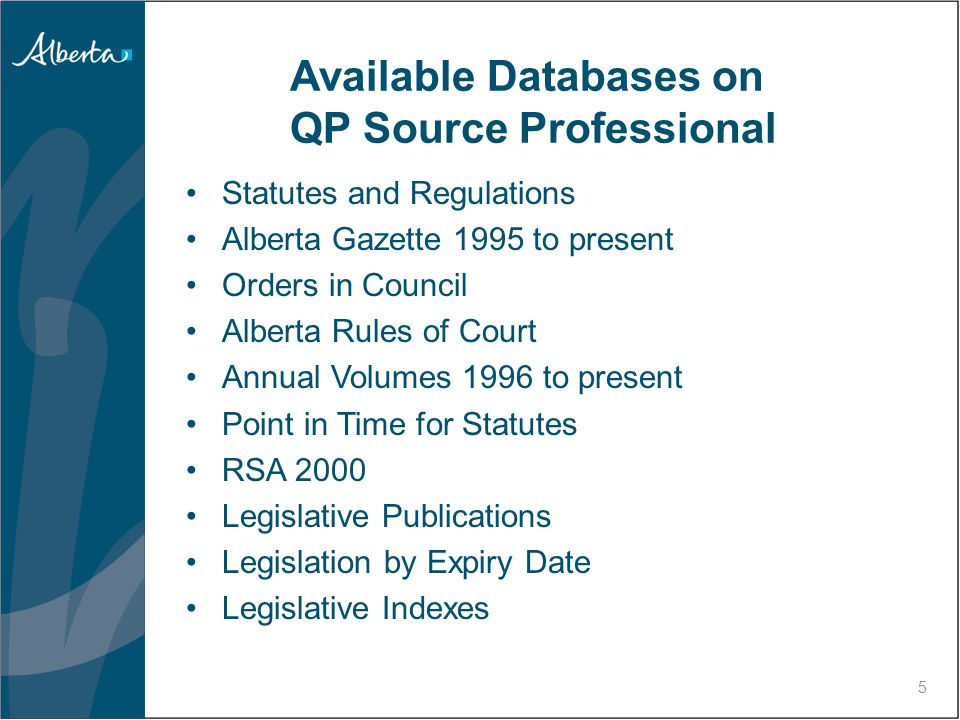 5 Available Databases on QP Source Professional Statutes and Regulations Alberta Gazette 1995 to present Orders in Council Alberta Rules of Court Annual Volumes 1996 to present Point in Time for Statutes RSA 2000 Legislative Publications Legislation by Expiry Date Legislative Indexes