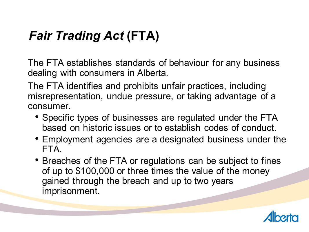 Fair Trading Act (FTA) The FTA establishes standards of behaviour for any business dealing with consumers in Alberta. The FTA identifies and prohibits