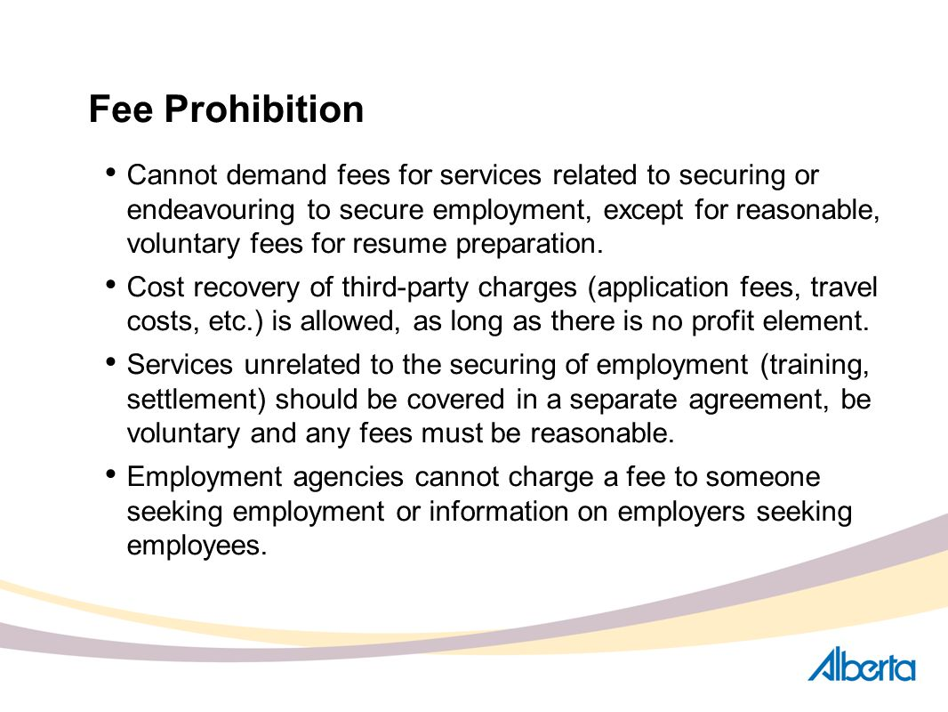 Fee Prohibition Cannot demand fees for services related to securing or endeavouring to secure employment, except for reasonable, voluntary fees for re