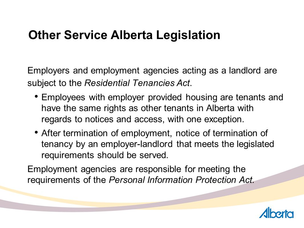 Other Service Alberta Legislation Employers and employment agencies acting as a landlord are subject to the Residential Tenancies Act. Employees with