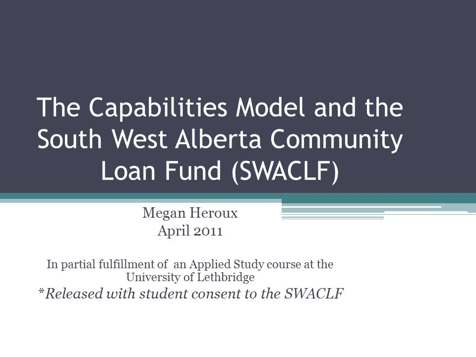 The Capabilities Model and the South West Alberta Community Loan Fund (SWACLF) Megan Heroux April 2011 In partial fulfillment of an Applied Study course at the University of Lethbridge *Released with student consent to the SWACLF
