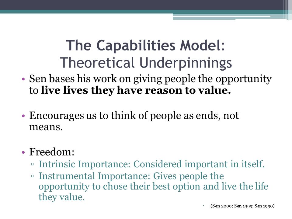 The Capabilities Model: Theoretical Underpinnings Sen bases his work on giving people the opportunity to live lives they have reason to value.