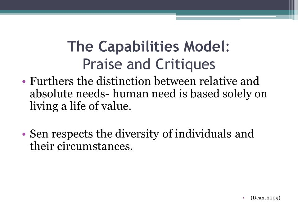 The Capabilities Model: Praise and Critiques Furthers the distinction between relative and absolute needs- human need is based solely on living a life of value.