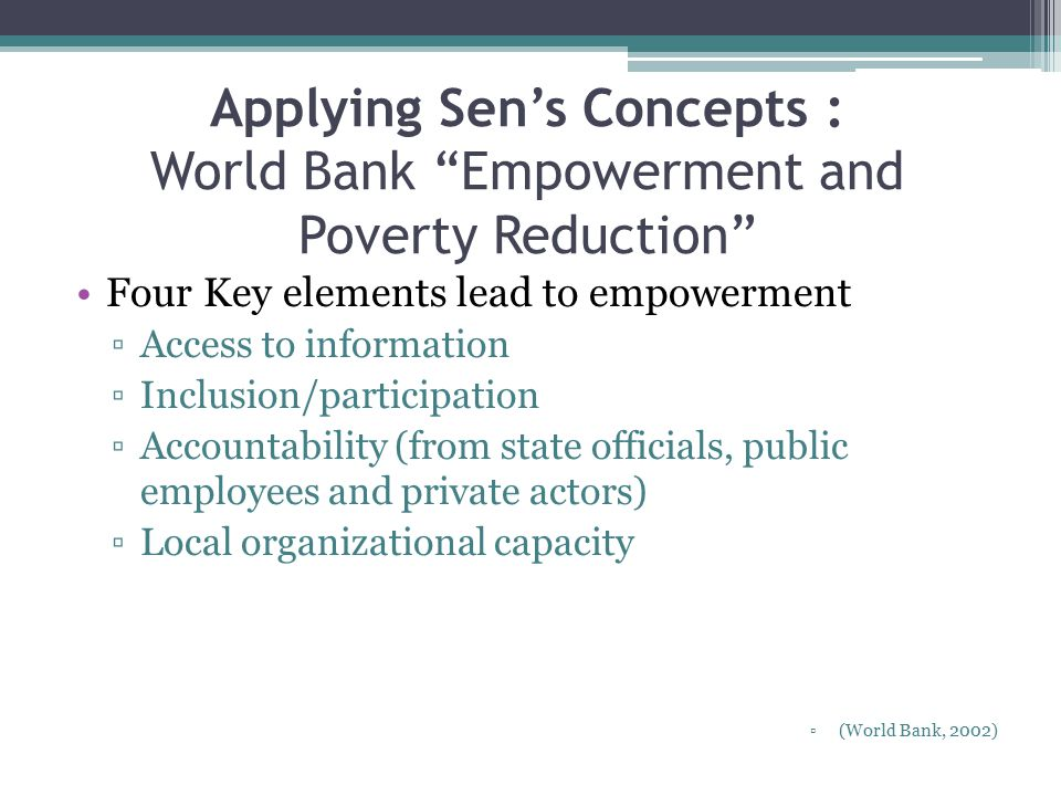 Applying Sen's Concepts : World Bank Empowerment and Poverty Reduction Four Key elements lead to empowerment ▫Access to information ▫Inclusion/participation ▫Accountability (from state officials, public employees and private actors) ▫Local organizational capacity ▫(World Bank, 2002)