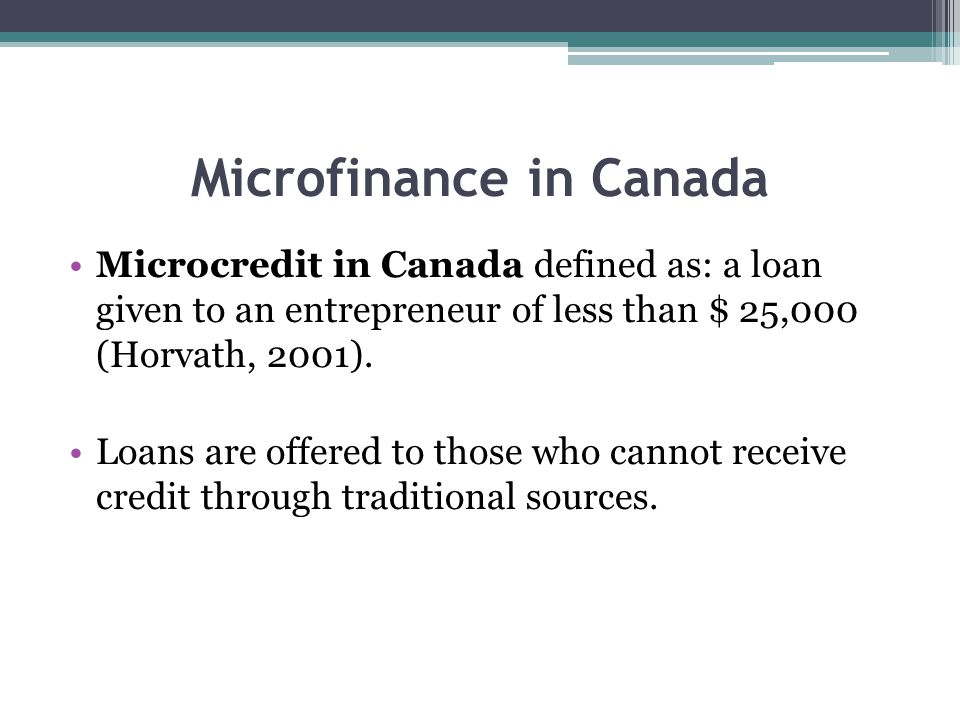 Microfinance in Canada Microcredit in Canada defined as: a loan given to an entrepreneur of less than $ 25,000 (Horvath, 2001).
