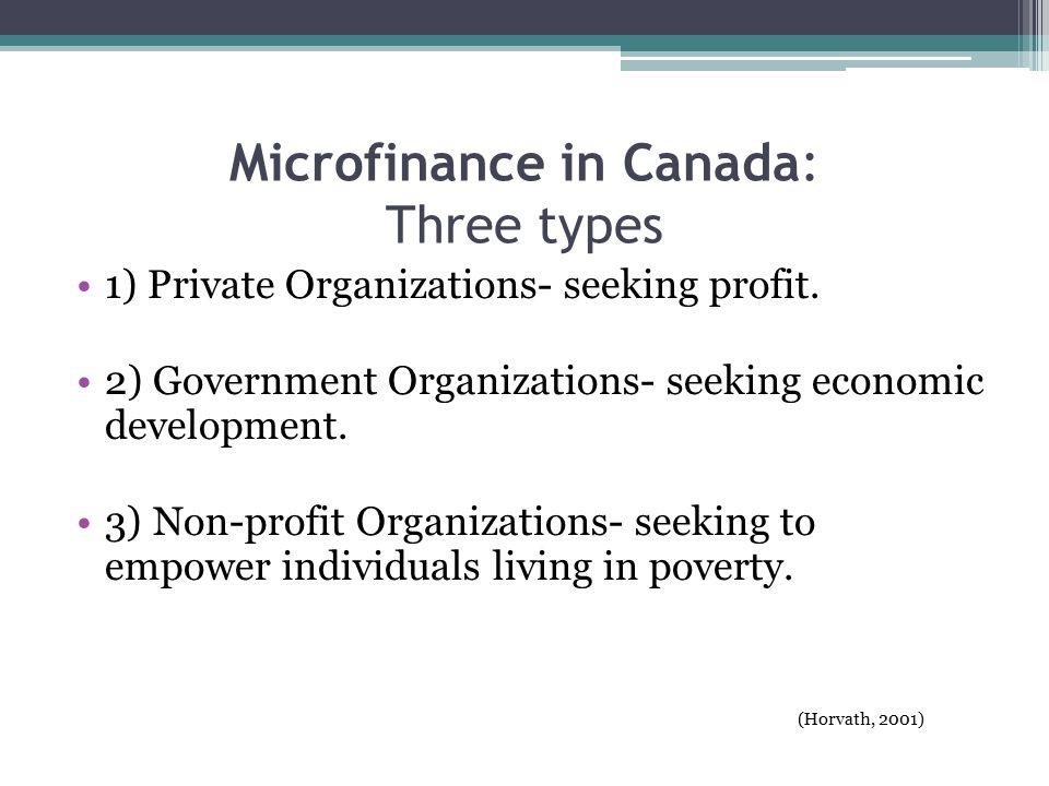 Microfinance in Canada: Three types 1) Private Organizations- seeking profit.