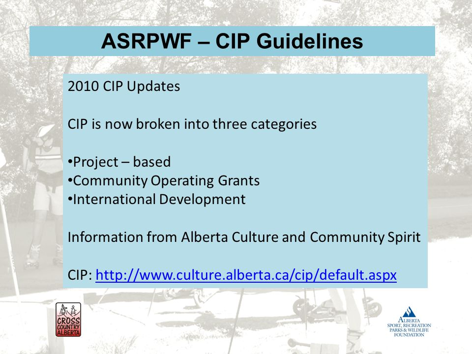 ASRPWF – CIP Guidelines 2010 CIP Updates CIP is now broken into three categories Project – based Community Operating Grants International Development Information from Alberta Culture and Community Spirit CIP: http://www.culture.alberta.ca/cip/default.aspxhttp://www.culture.alberta.ca/cip/default.aspx