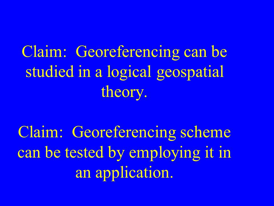 Claim: Georeferencing can be studied in a logical geospatial theory. Claim: Georeferencing scheme can be tested by employing it in an application.