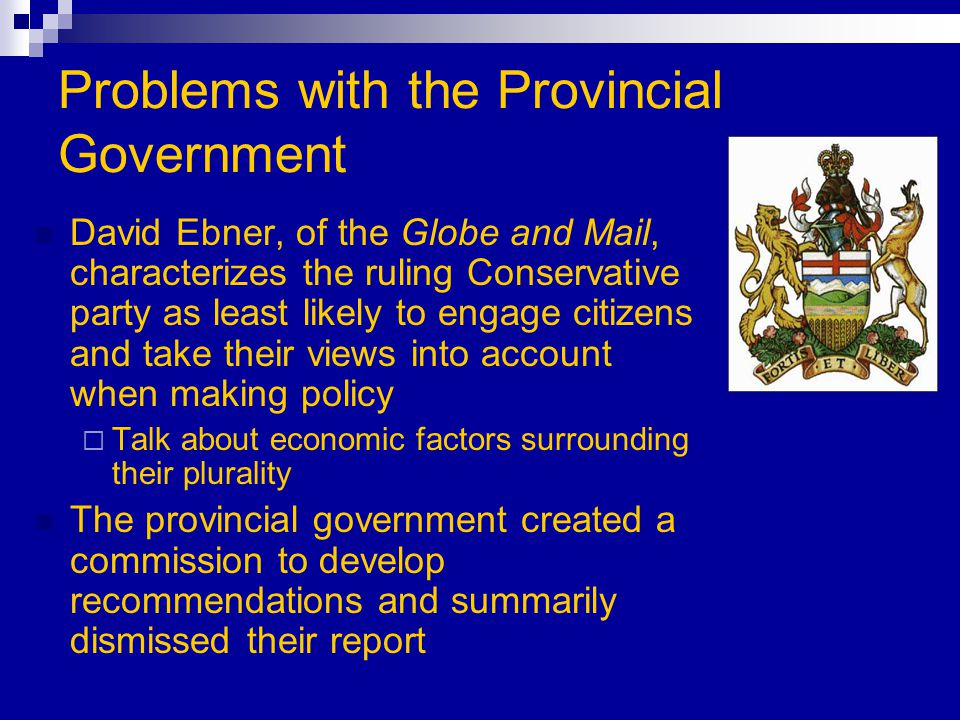 Problems with the Provincial Government David Ebner, of the Globe and Mail, characterizes the ruling Conservative party as least likely to engage citizens and take their views into account when making policy  Talk about economic factors surrounding their plurality The provincial government created a commission to develop recommendations and summarily dismissed their report
