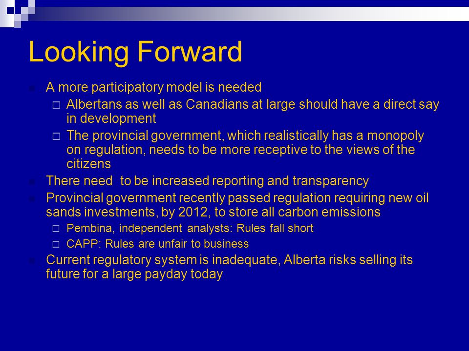 Looking Forward A more participatory model is needed  Albertans as well as Canadians at large should have a direct say in development  The provincial government, which realistically has a monopoly on regulation, needs to be more receptive to the views of the citizens There need to be increased reporting and transparency Provincial government recently passed regulation requiring new oil sands investments, by 2012, to store all carbon emissions  Pembina, independent analysts: Rules fall short  CAPP: Rules are unfair to business Current regulatory system is inadequate, Alberta risks selling its future for a large payday today