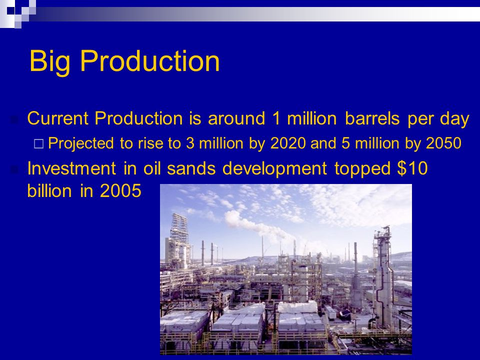 Big Production Current Production is around 1 million barrels per day  Projected to rise to 3 million by 2020 and 5 million by 2050 Investment in oil sands development topped $10 billion in 2005