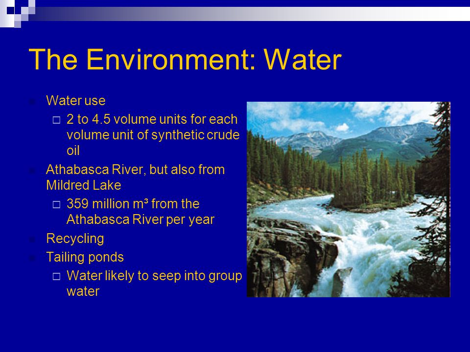 The Environment: Water Water use  2 to 4.5 volume units for each volume unit of synthetic crude oil Athabasca River, but also from Mildred Lake  359 million m³ from the Athabasca River per year Recycling Tailing ponds  Water likely to seep into group water