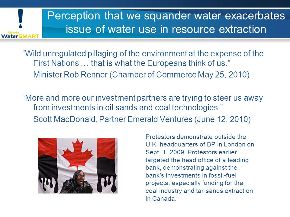 Perception that we squander water exacerbates issue of water use in resource extraction Wild unregulated pillaging of the environment at the expense of the First Nations … that is what the Europeans think of us. Minister Rob Renner (Chamber of Commerce May 25, 2010) More and more our investment partners are trying to steer us away from investments in oil sands and coal technologies. Scott MacDonald, Partner Emerald Ventures (June 12, 2010) Protestors demonstrate outside the U.K.