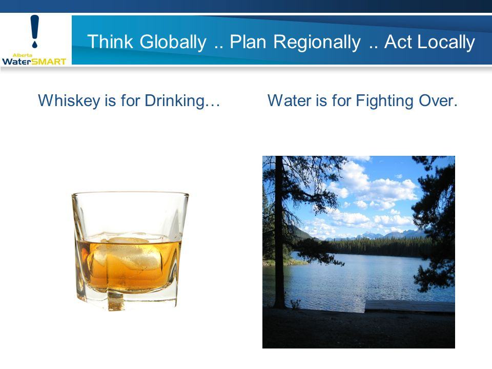 Think Globally.. Plan Regionally.. Act Locally Whiskey is for Drinking…Water is for Fighting Over.