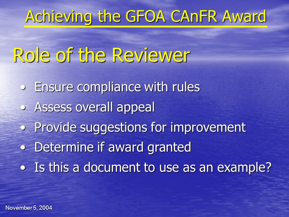 November 5, 2004 Role of the Reviewer Achieving the GFOA CAnFR Award Ensure compliance with rulesEnsure compliance with rules Assess overall appealAssess overall appeal Provide suggestions for improvementProvide suggestions for improvement Determine if award grantedDetermine if award granted Is this a document to use as an example Is this a document to use as an example