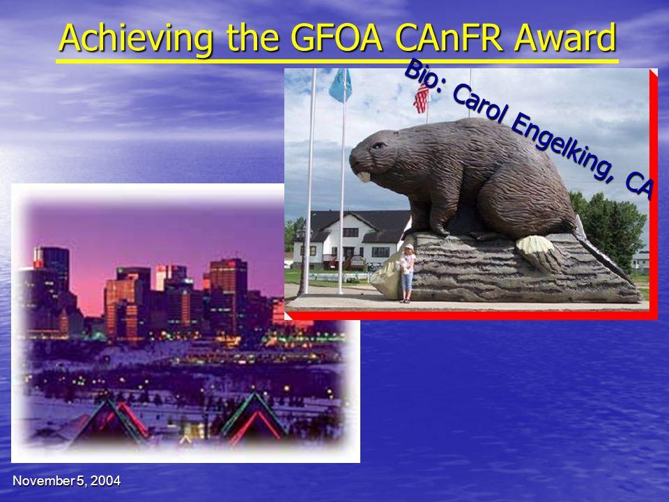 November 5, 2004 Achieving the GFOA CAnFR Award Bio: Carol Engelking, CA