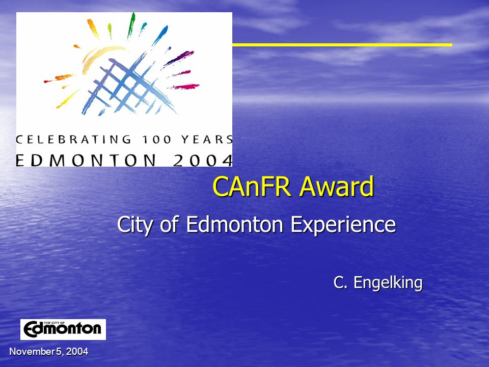 November 5, 2004 CAnFR Award City of Edmonton Experience C. Engelking