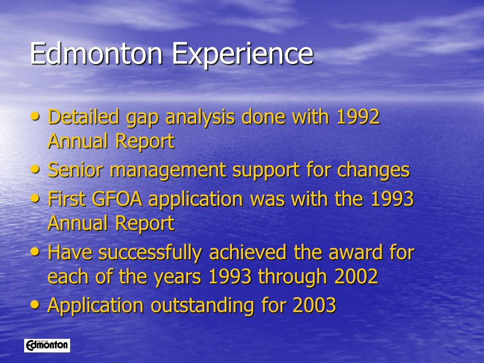 Edmonton Experience Detailed gap analysis done with 1992 Annual Report Detailed gap analysis done with 1992 Annual Report Senior management support for changes Senior management support for changes First GFOA application was with the 1993 Annual Report First GFOA application was with the 1993 Annual Report Have successfully achieved the award for each of the years 1993 through 2002 Have successfully achieved the award for each of the years 1993 through 2002 Application outstanding for 2003 Application outstanding for 2003