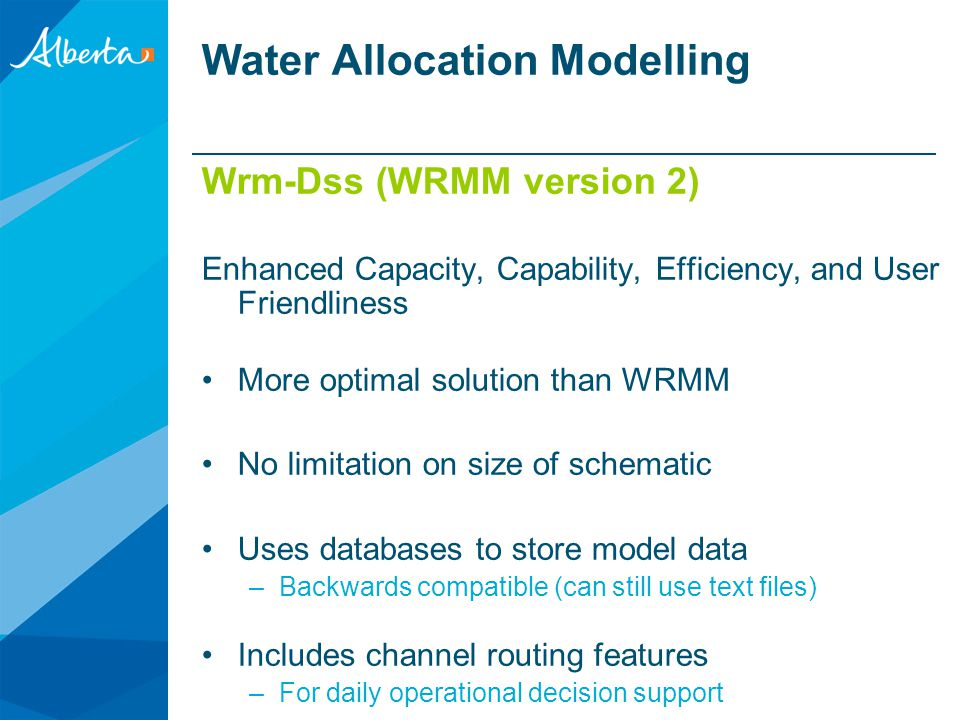 WRMM (the original) Owned by Alberta ESRD Used in Southern Alberta Water Planning –30 year history Designed specifically for Alberta (1 st in time, 1 st in right) –Water Act –Instream objectives –Reservoir operating policy Runs quickly Water Allocation Modelling