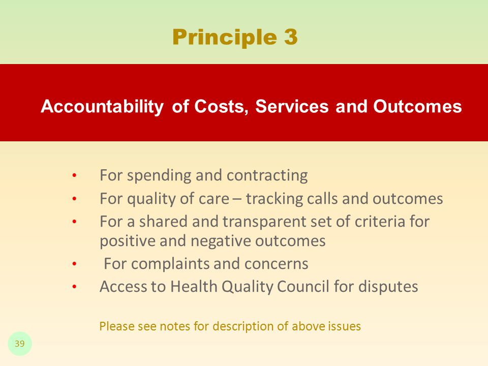 For spending and contracting For quality of care – tracking calls and outcomes For a shared and transparent set of criteria for positive and negative outcomes For complaints and concerns Access to Health Quality Council for disputes Please see notes for description of above issues Principle 3 Accountability of Costs, Services and Outcomes 39