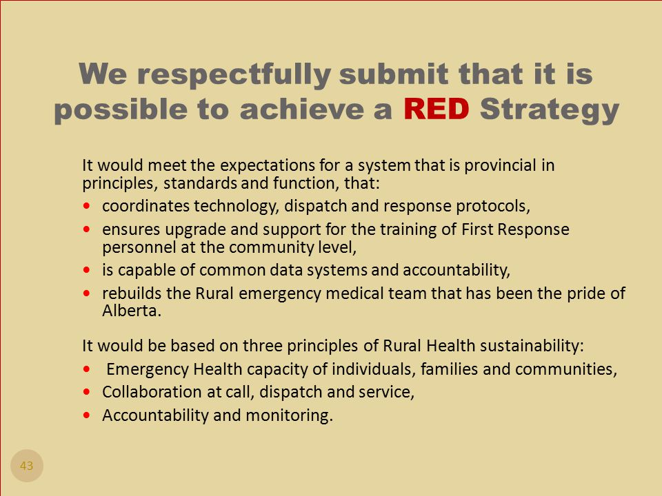 We respectfully submit that it is possible to achieve a RED Strategy It would meet the expectations for a system that is provincial in principles, standards and function, that: coordinates technology, dispatch and response protocols, ensures upgrade and support for the training of First Response personnel at the community level, is capable of common data systems and accountability, rebuilds the Rural emergency medical team that has been the pride of Alberta.
