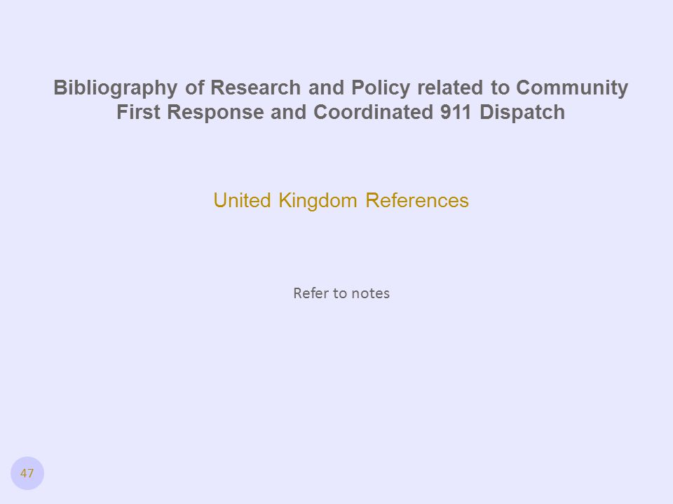 47 United Kingdom References Refer to notes Bibliography of Research and Policy related to Community First Response and Coordinated 911 Dispatch