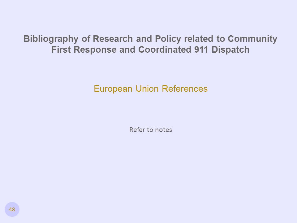 48 European Union References Refer to notes Bibliography of Research and Policy related to Community First Response and Coordinated 911 Dispatch