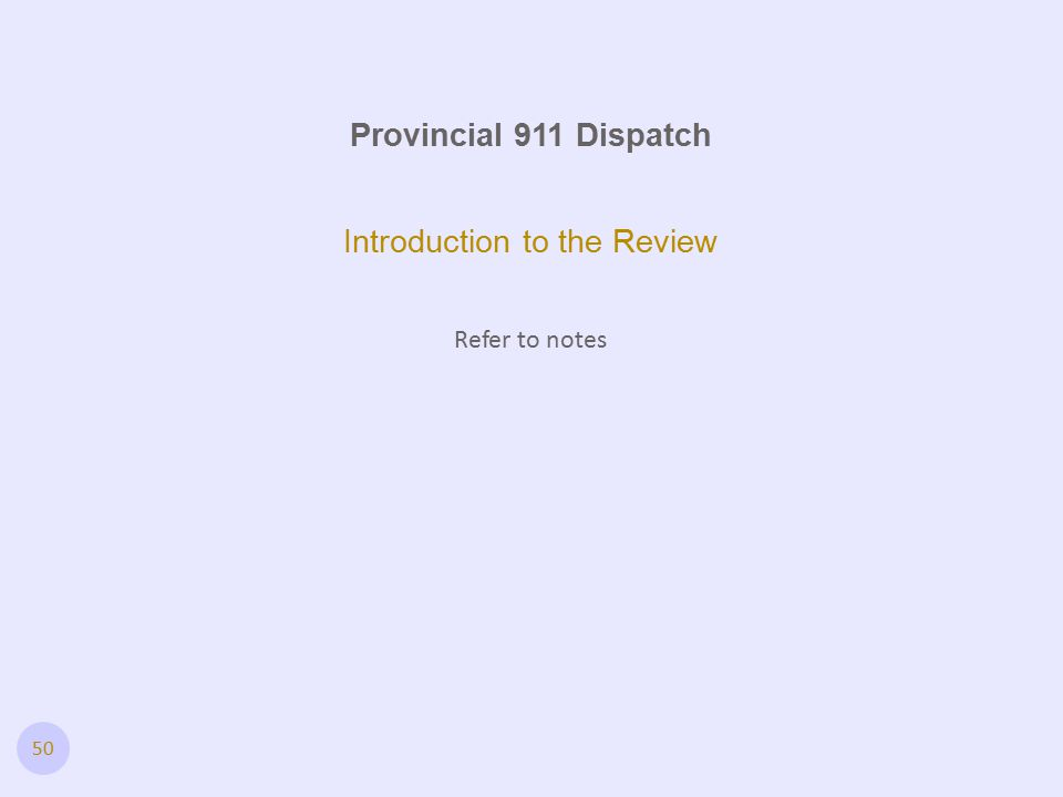 50 Introduction to the Review Refer to notes Provincial 911 Dispatch