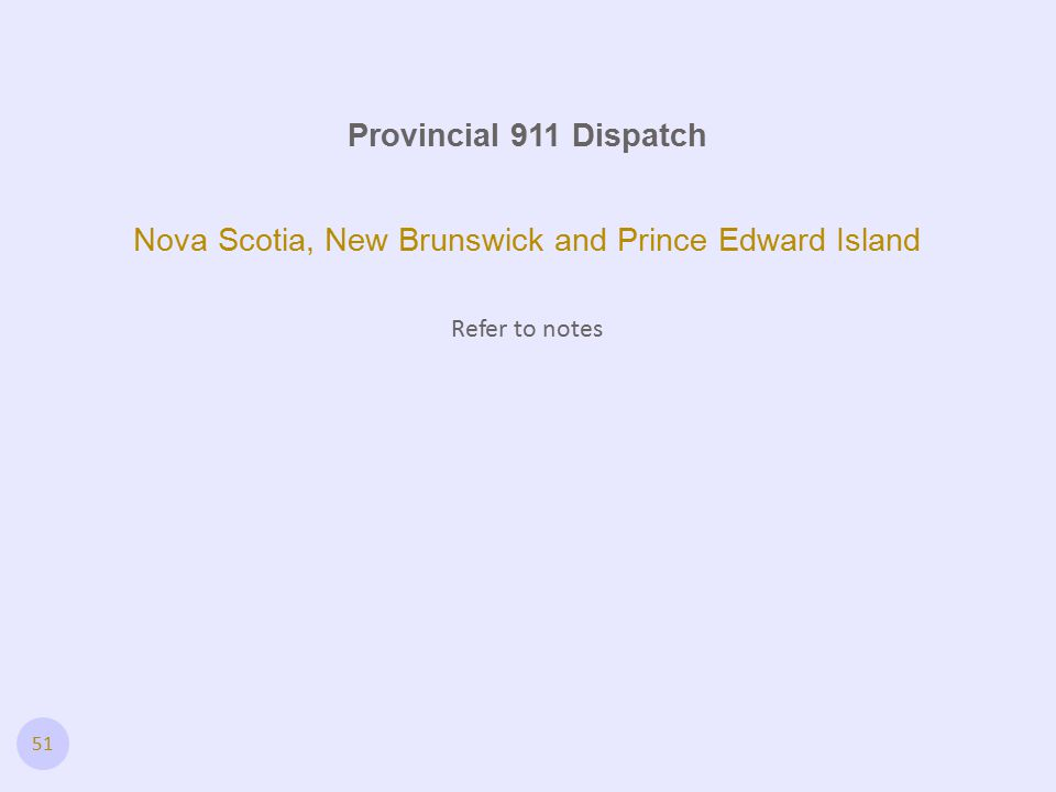 51 Provincial 911 Dispatch Nova Scotia, New Brunswick and Prince Edward Island Refer to notes