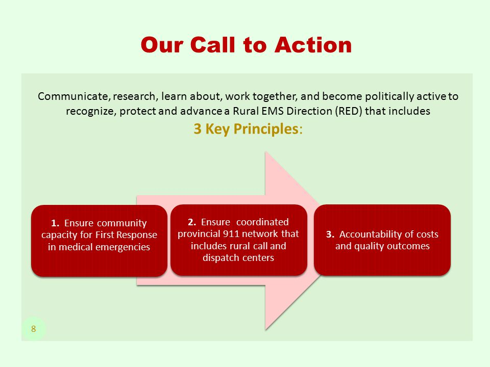 Communicate, research, learn about, work together, and become politically active to recognize, protect and advance a Rural EMS Direction (RED) that includes 3 Key Principles: Our Call to Action 8