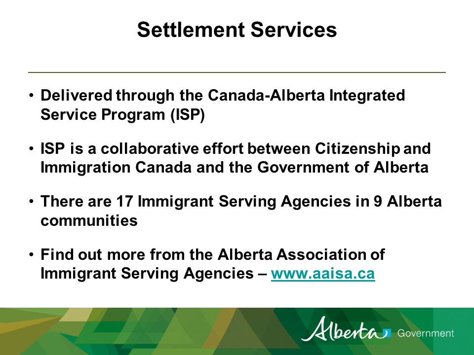 Settlement Services Delivered through the Canada-Alberta Integrated Service Program (ISP) ISP is a collaborative effort between Citizenship and Immigration Canada and the Government of Alberta There are 17 Immigrant Serving Agencies in 9 Alberta communities Find out more from the Alberta Association of Immigrant Serving Agencies – www.aaisa.cawww.aaisa.ca