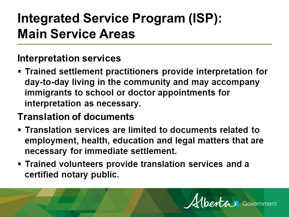 Integrated Service Program (ISP): Main Service Areas Interpretation services  Trained settlement practitioners provide interpretation for day-to-day living in the community and may accompany immigrants to school or doctor appointments for interpretation as necessary.
