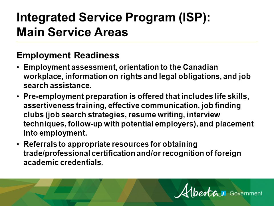 Integrated Service Program (ISP): Main Service Areas Employment Readiness Employment assessment, orientation to the Canadian workplace, information on rights and legal obligations, and job search assistance.