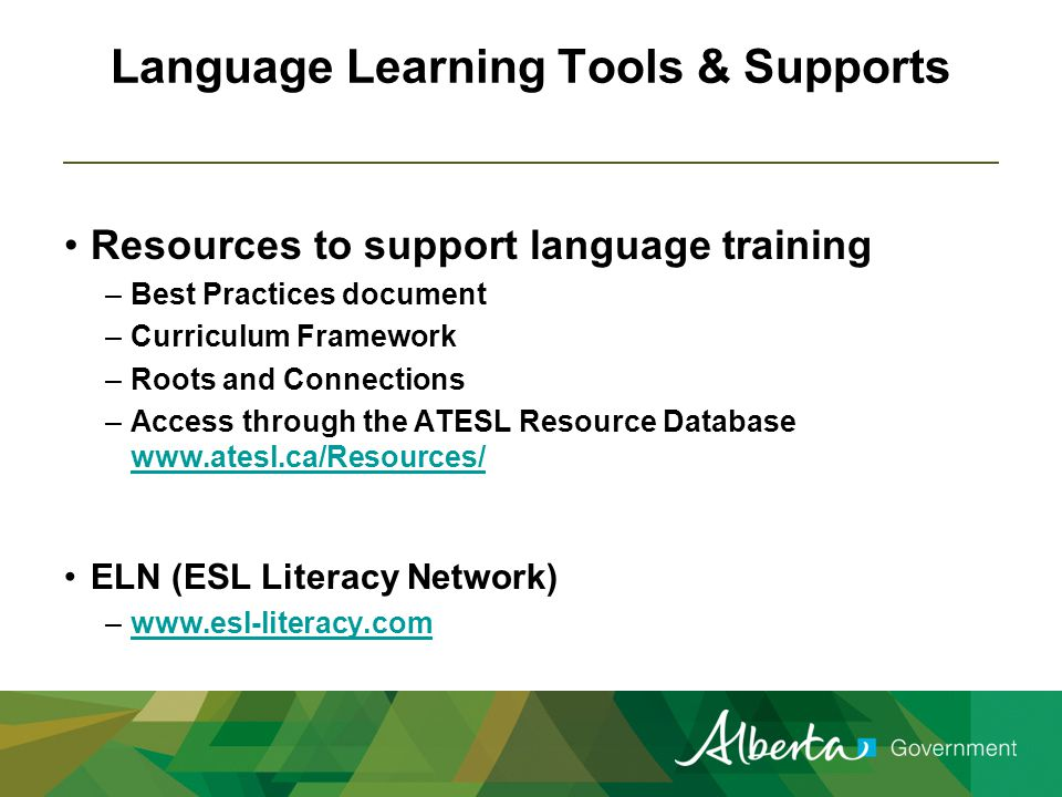 Language Learning Tools & Supports Resources to support language training –Best Practices document –Curriculum Framework –Roots and Connections –Access through the ATESL Resource Database www.atesl.ca/Resources/ www.atesl.ca/Resources/ ELN (ESL Literacy Network) –www.esl-literacy.comwww.esl-literacy.com