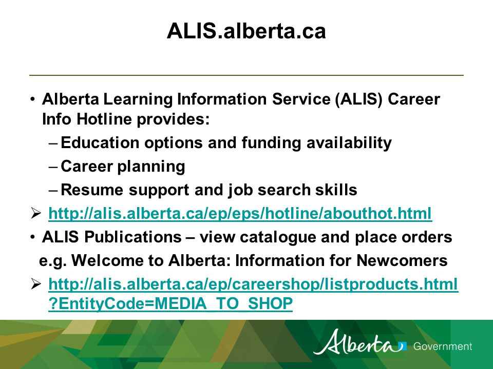 Alberta Learning Information Service (ALIS) Career Info Hotline provides: –Education options and funding availability –Career planning –Resume support and job search skills  http://alis.alberta.ca/ep/eps/hotline/abouthot.html http://alis.alberta.ca/ep/eps/hotline/abouthot.html ALIS Publications – view catalogue and place orders e.g.
